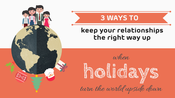 3 ways to keep your relationships the right way up when holidays turn the world upside down